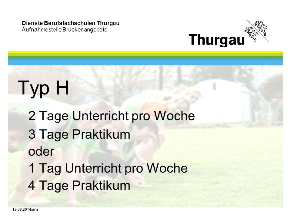 Dienste Berufsfachschulen Thurgau Aufnahmestelle Brückenangebote 19.08.2014/arn Typ H 2 Tage Unterricht pro Woche 3 Tage Praktikum oder 1 Tag Unterric