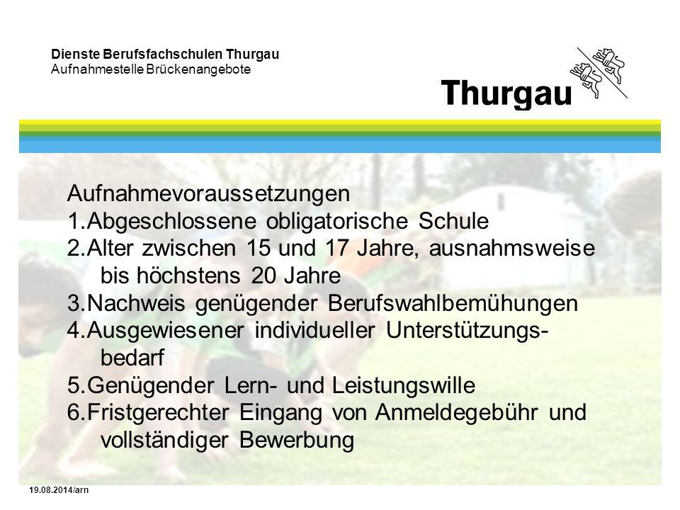 Dienste Berufsfachschulen Thurgau Aufnahmestelle Brückenangebote 19.08.2014/arn Aufnahmevoraussetzungen 1.Abgeschlossene obligatorische Schule 2.Alter