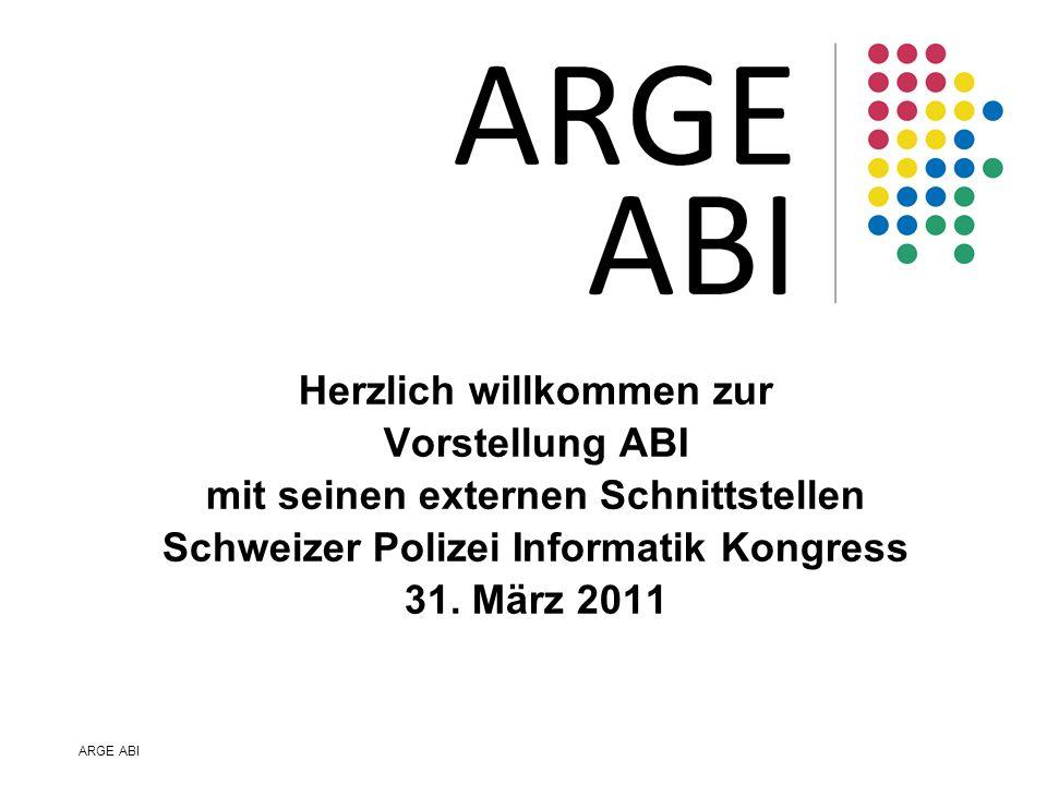 ARGE ABI Herzlich willkommen zur Vorstellung ABI mit seinen externen Schnittstellen Schweizer Polizei Informatik Kongress 31. März 2011