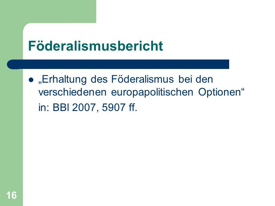 """16 Föderalismusbericht """"Erhaltung des Föderalismus bei den verschiedenen europapolitischen Optionen in: BBl 2007, 5907 ff."""