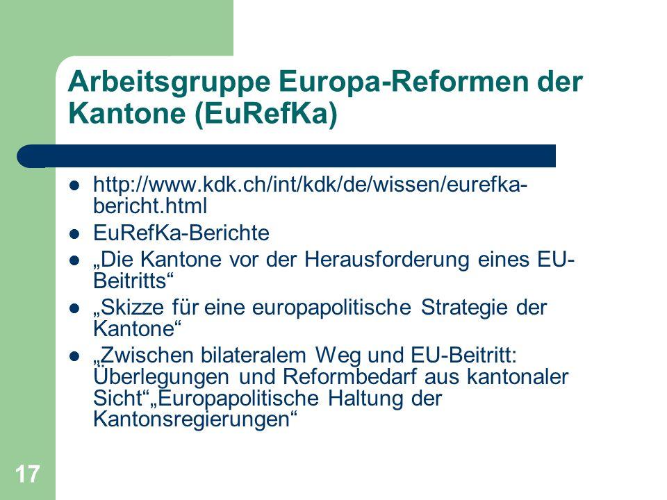 """17 Arbeitsgruppe Europa-Reformen der Kantone (EuRefKa) http://www.kdk.ch/int/kdk/de/wissen/eurefka- bericht.html EuRefKa-Berichte """"Die Kantone vor der Herausforderung eines EU- Beitritts """"Skizze für eine europapolitische Strategie der Kantone """"Zwischen bilateralem Weg und EU-Beitritt: Überlegungen und Reformbedarf aus kantonaler Sicht """"Europapolitische Haltung der Kantonsregierungen"""