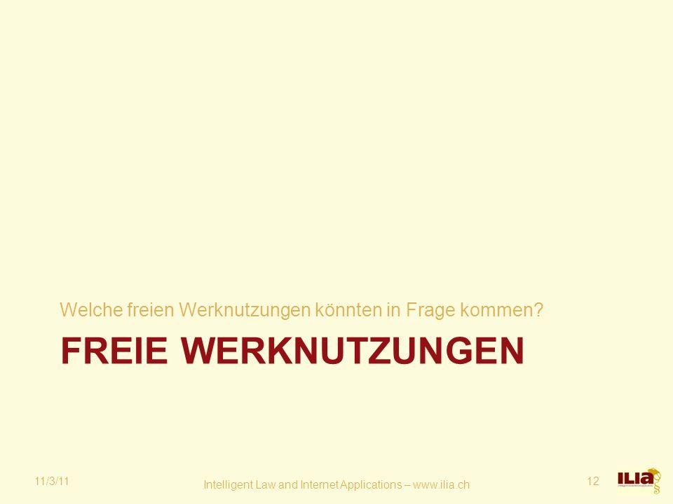 FREIE WERKNUTZUNGEN Welche freien Werknutzungen könnten in Frage kommen? 11/3/11 Intelligent Law and Internet Applications – www.ilia.ch 12