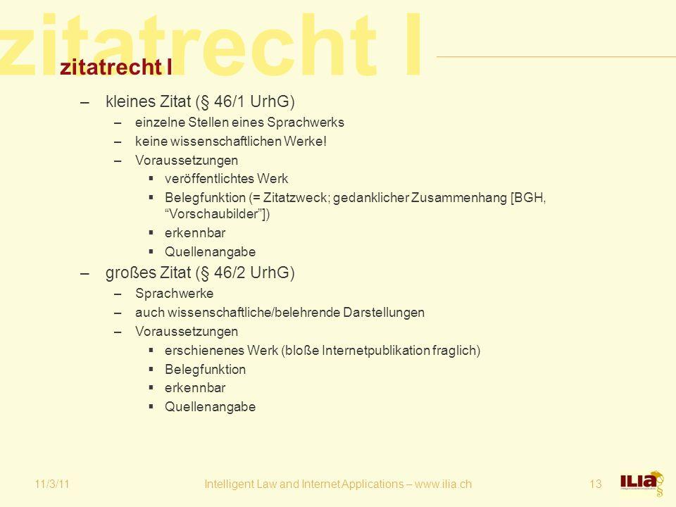 zitatrecht I 11/3/11Intelligent Law and Internet Applications – www.ilia.ch13 zitatrecht I –kleines Zitat (§ 46/1 UrhG) –einzelne Stellen eines Sprachwerks –keine wissenschaftlichen Werke.