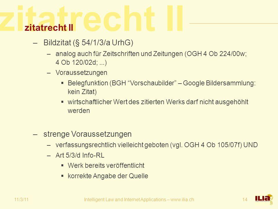 zitatrecht II 11/3/11Intelligent Law and Internet Applications – www.ilia.ch14 zitatrecht II –Bildzitat (§ 54/1/3/a UrhG) –analog auch für Zeitschriften und Zeitungen (OGH 4 Ob 224/00w; 4 Ob 120/02d;...) –Voraussetzungen  Belegfunktion (BGH Vorschaubilder – Google Bildersammlung: kein Zitat)  wirtschaftlicher Wert des zitierten Werks darf nicht ausgehöhlt werden –strenge Voraussetzungen –verfassungsrechtlich vielleicht geboten (vgl.
