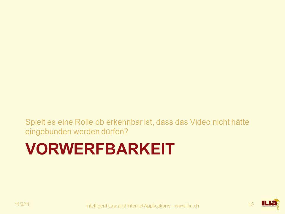 VORWERFBARKEIT Spielt es eine Rolle ob erkennbar ist, dass das Video nicht hätte eingebunden werden dürfen? 11/3/11 Intelligent Law and Internet Appli