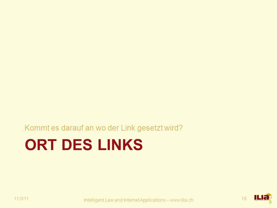 ORT DES LINKS Kommt es darauf an wo der Link gesetzt wird? 11/3/11 Intelligent Law and Internet Applications – www.ilia.ch 18