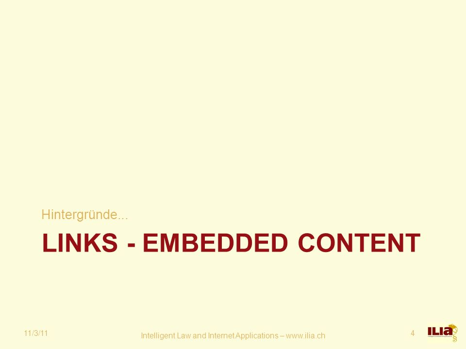 LINKS - EMBEDDED CONTENT Hintergründe... 11/3/11 Intelligent Law and Internet Applications – www.ilia.ch 4
