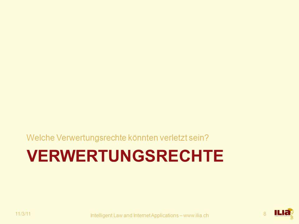 VERWERTUNGSRECHTE Welche Verwertungsrechte könnten verletzt sein? 11/3/11 Intelligent Law and Internet Applications – www.ilia.ch 8