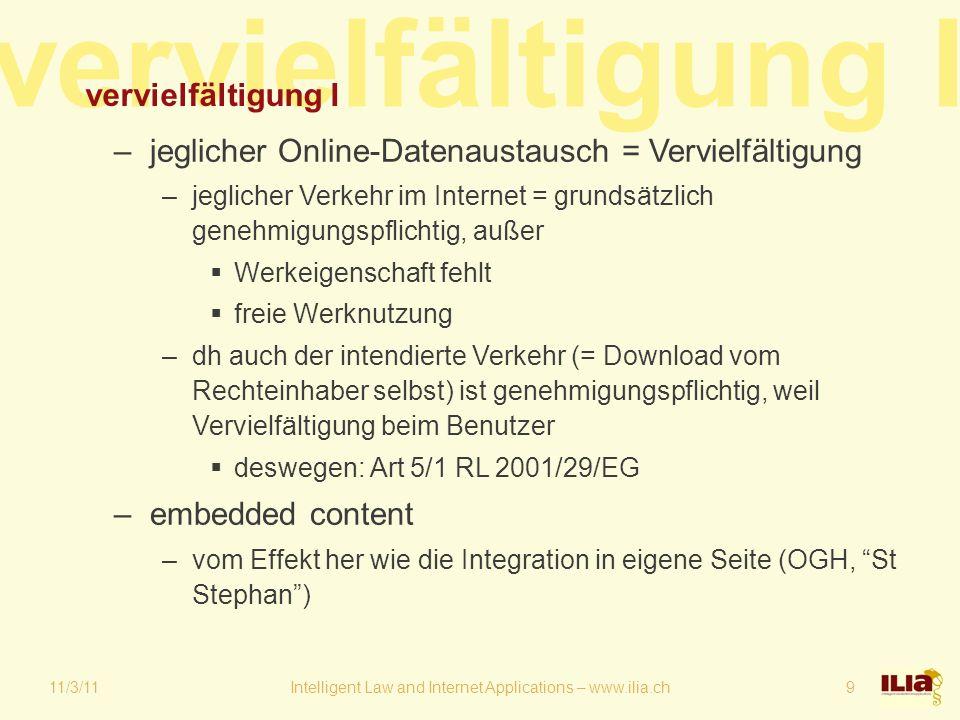 vervielfältigung I 11/3/11Intelligent Law and Internet Applications – www.ilia.ch9 vervielfältigung I –jeglicher Online-Datenaustausch = Vervielfältigung –jeglicher Verkehr im Internet = grundsätzlich genehmigungspflichtig, außer  Werkeigenschaft fehlt  freie Werknutzung –dh auch der intendierte Verkehr (= Download vom Rechteinhaber selbst) ist genehmigungspflichtig, weil Vervielfältigung beim Benutzer  deswegen: Art 5/1 RL 2001/29/EG –embedded content –vom Effekt her wie die Integration in eigene Seite (OGH, St Stephan )