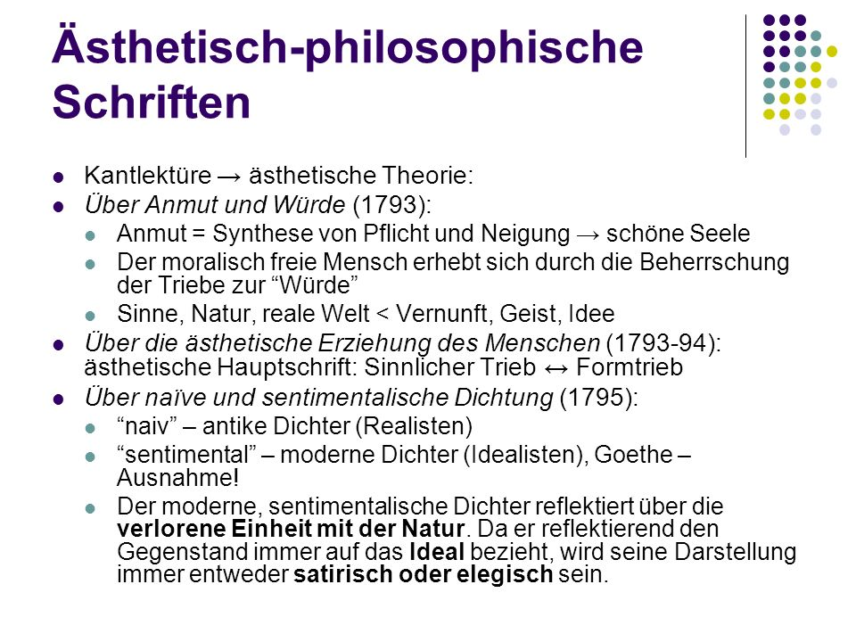 Ästhetisch-philosophische Schriften Kantlektüre → ästhetische Theorie: Über Anmut und Würde (1793): Anmut = Synthese von Pflicht und Neigung → schöne