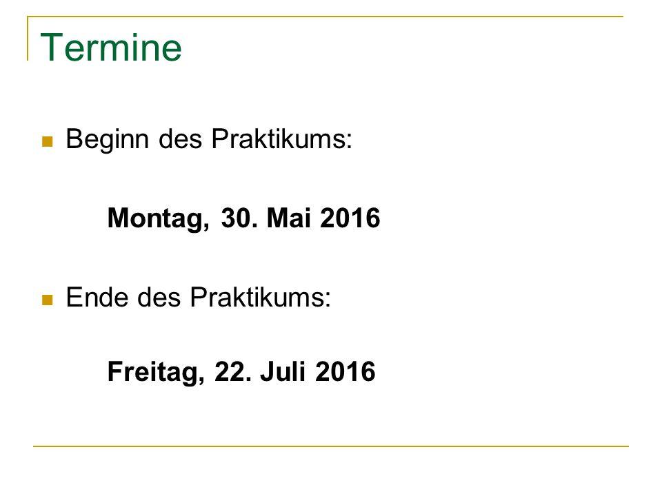 Termine Beginn des Praktikums: Montag, 30. Mai 2016 Ende des Praktikums: Freitag, 22. Juli 2016