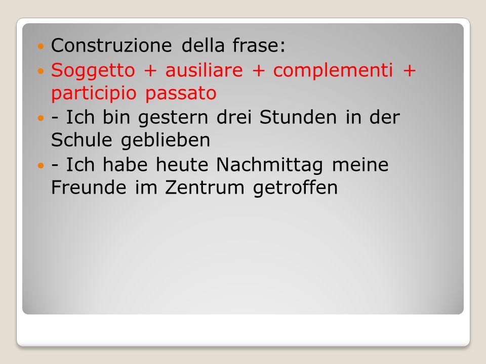 Construzione della frase: Soggetto + ausiliare + complementi + participio passato - Ich bin gestern drei Stunden in der Schule geblieben - Ich habe heute Nachmittag meine Freunde im Zentrum getroffen