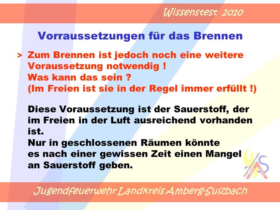 Jugendfeuerwehr Landkreis Amberg-Sulzbach Wissenstest 2010 Vorraussetzungen für das Brennen > Zum Brennen ist jedoch noch eine weitere Voraussetzung notwendig .