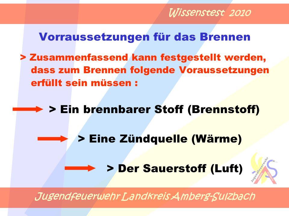 Jugendfeuerwehr Landkreis Amberg-Sulzbach Wissenstest 2010 Vorraussetzungen für das Brennen > Zusammenfassend kann festgestellt werden, dass zum Brennen folgende Voraussetzungen erfüllt sein müssen : > Ein brennbarer Stoff (Brennstoff) > Eine Zündquelle (Wärme) > Der Sauerstoff (Luft)