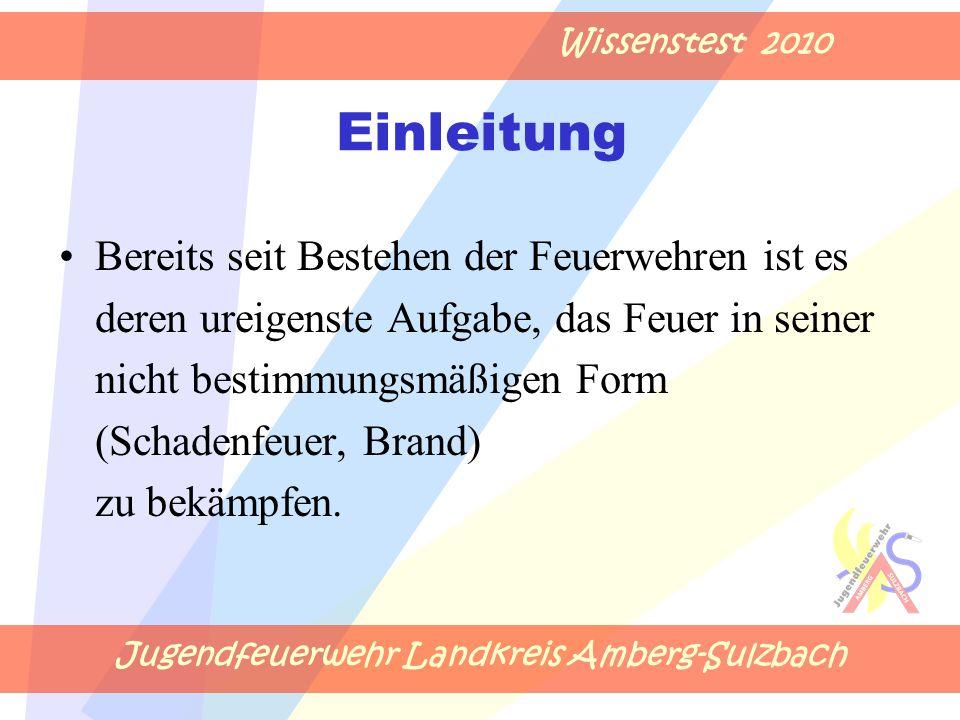 Jugendfeuerwehr Landkreis Amberg-Sulzbach Wissenstest 2010 Einleitung Bereits seit Bestehen der Feuerwehren ist es deren ureigenste Aufgabe, das Feuer in seiner nicht bestimmungsmäßigen Form (Schadenfeuer, Brand) zu bekämpfen.