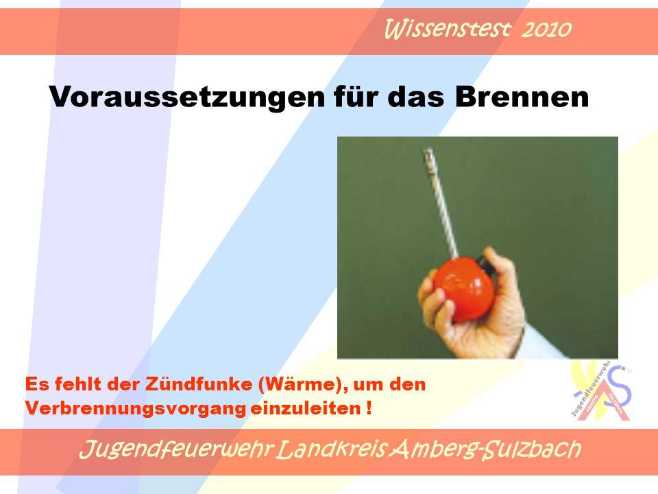 Jugendfeuerwehr Landkreis Amberg-Sulzbach Wissenstest 2010 Es fehlt der Zündfunke (Wärme), um den Verbrennungsvorgang einzuleiten .