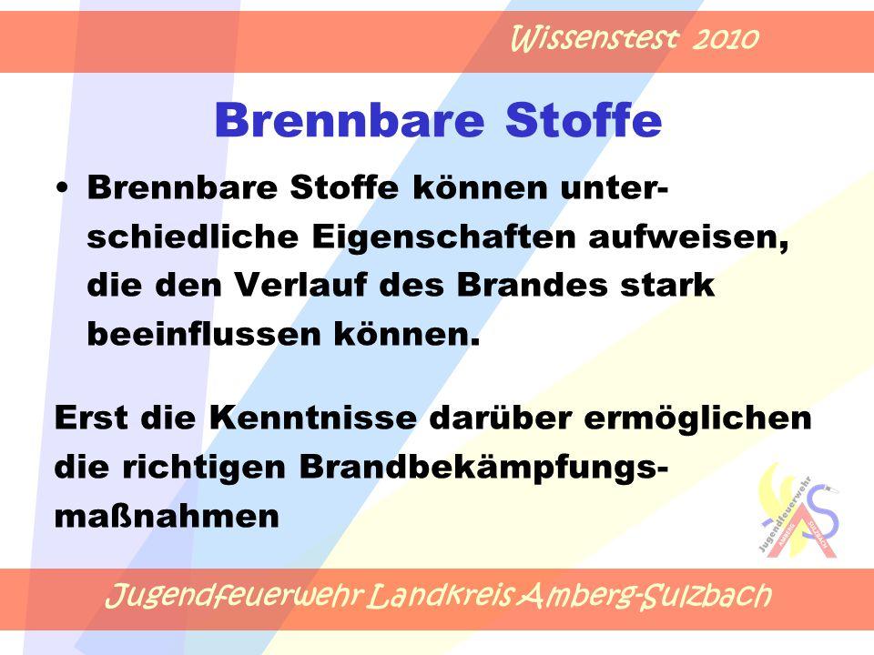 Jugendfeuerwehr Landkreis Amberg-Sulzbach Wissenstest 2010 Brennbare Stoffe Brennbare Stoffe können unter- schiedliche Eigenschaften aufweisen, die den Verlauf des Brandes stark beeinflussen können.