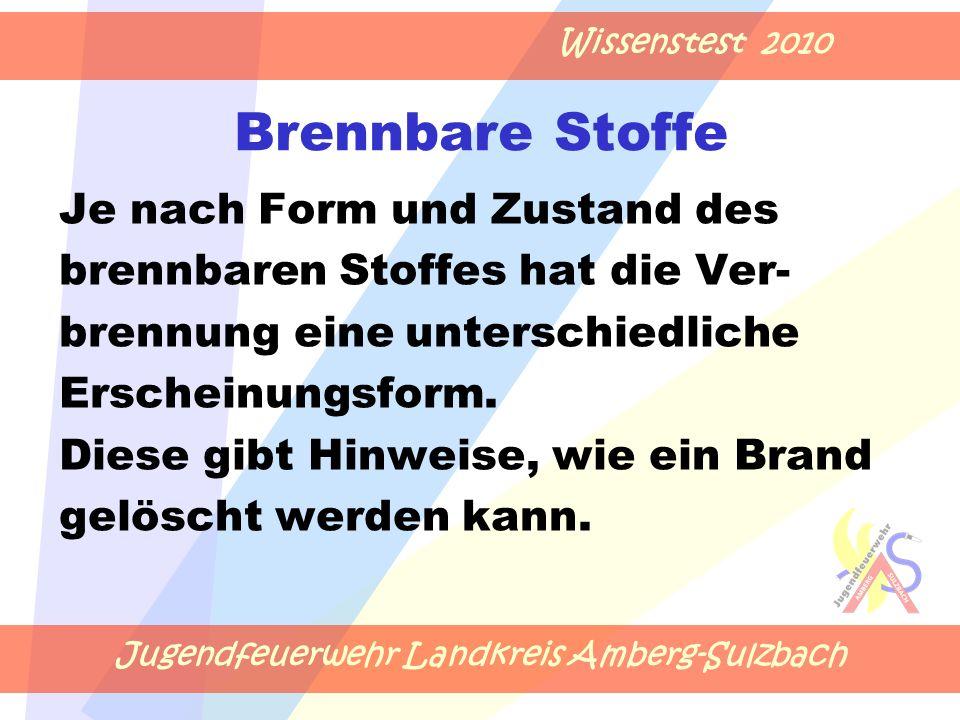 Jugendfeuerwehr Landkreis Amberg-Sulzbach Wissenstest 2010 Brennbare Stoffe Je nach Form und Zustand des brennbaren Stoffes hat die Ver- brennung eine unterschiedliche Erscheinungsform.