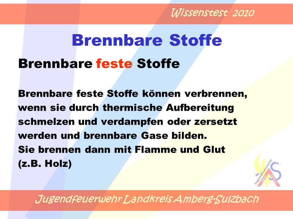 Jugendfeuerwehr Landkreis Amberg-Sulzbach Wissenstest 2010 Brennbare Stoffe Brennbare feste Stoffe Brennbare feste Stoffe können verbrennen, wenn sie durch thermische Aufbereitung schmelzen und verdampfen oder zersetzt werden und brennbare Gase bilden.