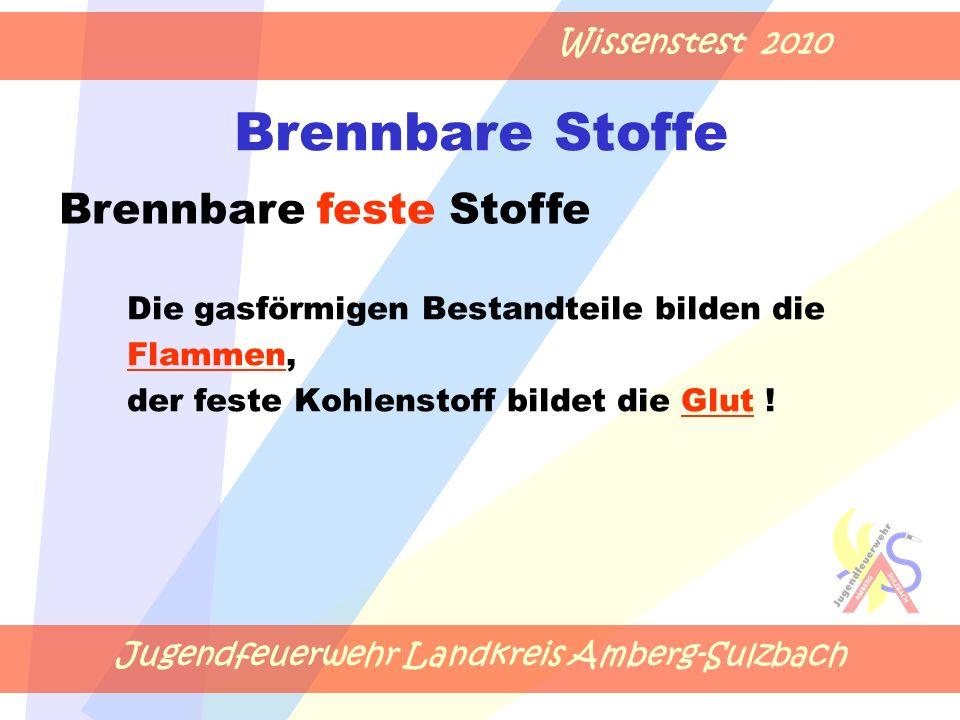 Jugendfeuerwehr Landkreis Amberg-Sulzbach Wissenstest 2010 Brennbare Stoffe Die gasförmigen Bestandteile bilden die Flammen, der feste Kohlenstoff bildet die Glut .