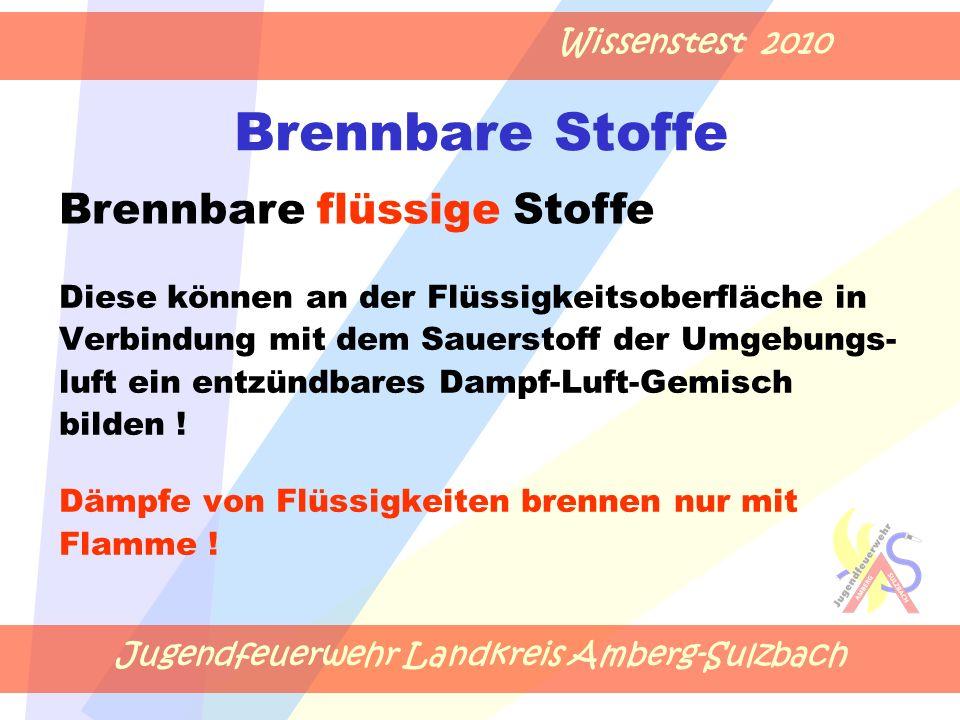 Jugendfeuerwehr Landkreis Amberg-Sulzbach Wissenstest 2010 Brennbare Stoffe Diese können an der Flüssigkeitsoberfläche in Verbindung mit dem Sauerstoff der Umgebungs- luft ein entzündbares Dampf-Luft-Gemisch bilden .