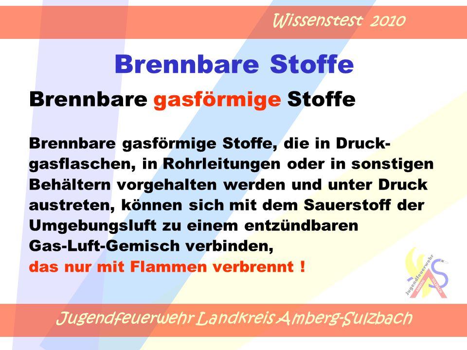 Jugendfeuerwehr Landkreis Amberg-Sulzbach Wissenstest 2010 Brennbare Stoffe Brennbare gasförmige Stoffe Brennbare gasförmige Stoffe, die in Druck- gasflaschen, in Rohrleitungen oder in sonstigen Behältern vorgehalten werden und unter Druck austreten, können sich mit dem Sauerstoff der Umgebungsluft zu einem entzündbaren Gas-Luft-Gemisch verbinden, das nur mit Flammen verbrennt !