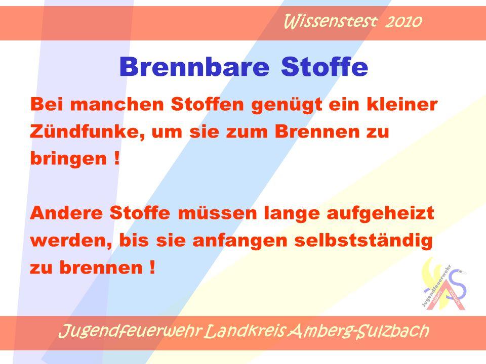 Jugendfeuerwehr Landkreis Amberg-Sulzbach Wissenstest 2010 Brennbare Stoffe Bei manchen Stoffen genügt ein kleiner Zündfunke, um sie zum Brennen zu bringen .