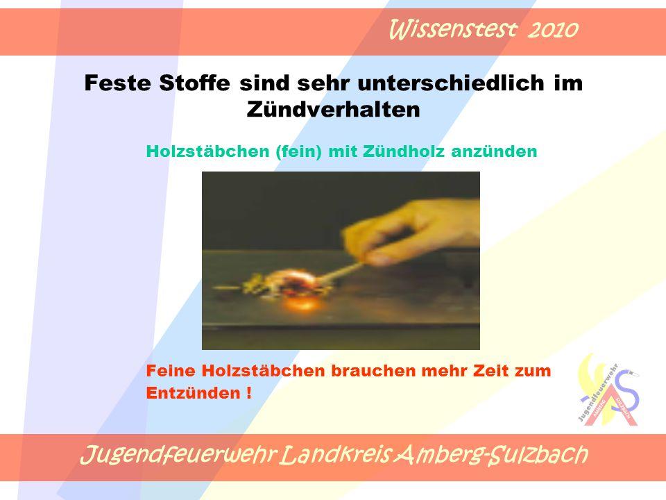 Jugendfeuerwehr Landkreis Amberg-Sulzbach Wissenstest 2010 Feste Stoffe sind sehr unterschiedlich im Zündverhalten Holzstäbchen (fein) mit Zündholz anzünden Feine Holzstäbchen brauchen mehr Zeit zum Entzünden !