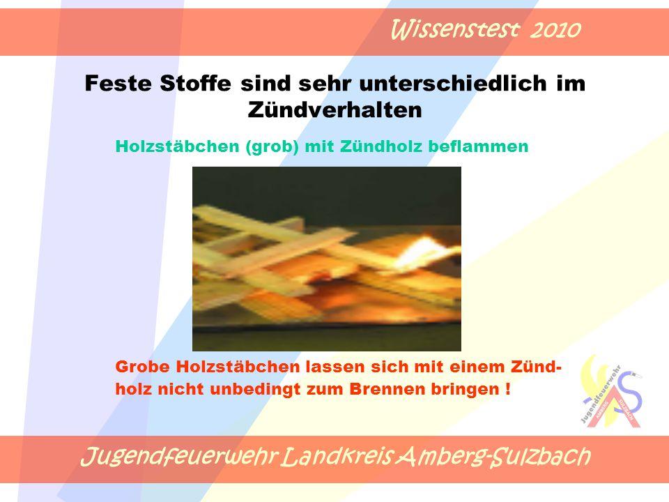 Jugendfeuerwehr Landkreis Amberg-Sulzbach Wissenstest 2010 Feste Stoffe sind sehr unterschiedlich im Zündverhalten Holzstäbchen (grob) mit Zündholz beflammen Grobe Holzstäbchen lassen sich mit einem Zünd- holz nicht unbedingt zum Brennen bringen !