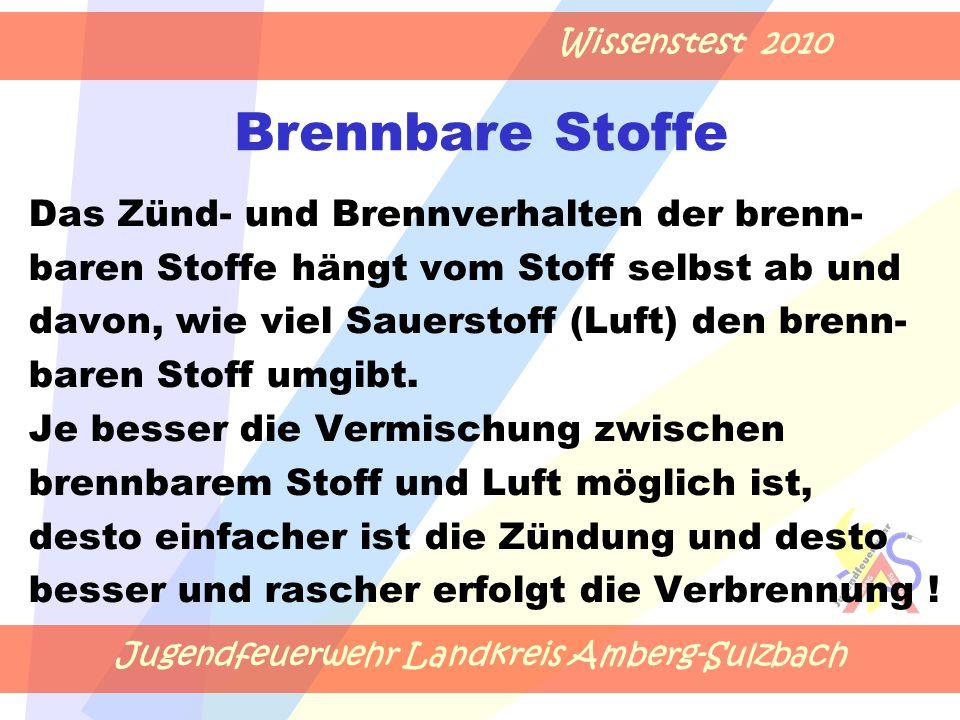 Jugendfeuerwehr Landkreis Amberg-Sulzbach Wissenstest 2010 Brennbare Stoffe Das Zünd- und Brennverhalten der brenn- baren Stoffe hängt vom Stoff selbst ab und davon, wie viel Sauerstoff (Luft) den brenn- baren Stoff umgibt.