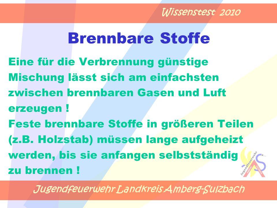 Jugendfeuerwehr Landkreis Amberg-Sulzbach Wissenstest 2010 Brennbare Stoffe Eine für die Verbrennung günstige Mischung lässt sich am einfachsten zwischen brennbaren Gasen und Luft erzeugen .