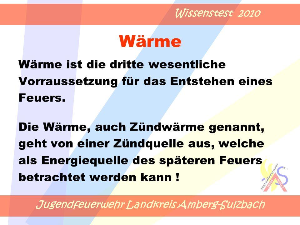 Jugendfeuerwehr Landkreis Amberg-Sulzbach Wissenstest 2010 Wärme Wärme ist die dritte wesentliche Vorraussetzung für das Entstehen eines Feuers.