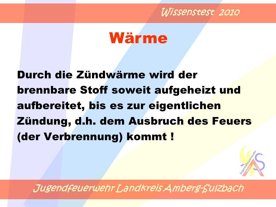 Jugendfeuerwehr Landkreis Amberg-Sulzbach Wissenstest 2010 Durch die Zündwärme wird der brennbare Stoff soweit aufgeheizt und aufbereitet, bis es zur eigentlichen Zündung, d.h.