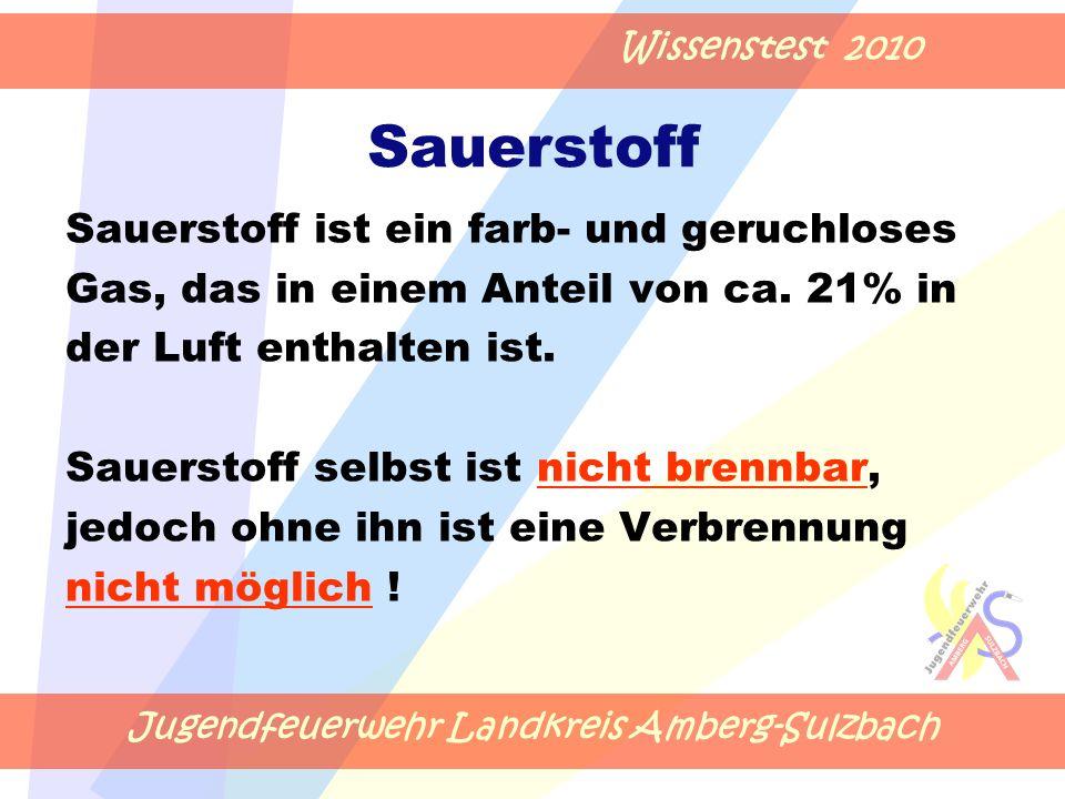 Jugendfeuerwehr Landkreis Amberg-Sulzbach Wissenstest 2010 Sauerstoff Sauerstoff ist ein farb- und geruchloses Gas, das in einem Anteil von ca.