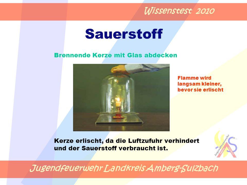 Jugendfeuerwehr Landkreis Amberg-Sulzbach Wissenstest 2010 Brennende Kerze mit Glas abdecken Flamme wird langsam kleiner, bevor sie erlischt Kerze erlischt, da die Luftzufuhr verhindert und der Sauerstoff verbraucht ist.