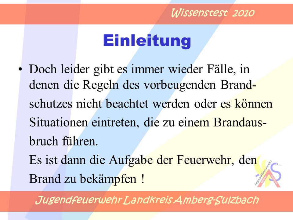Jugendfeuerwehr Landkreis Amberg-Sulzbach Wissenstest 2010 Einleitung Doch leider gibt es immer wieder Fälle, in denen die Regeln des vorbeugenden Brand- schutzes nicht beachtet werden oder es können Situationen eintreten, die zu einem Brandaus- bruch führen.