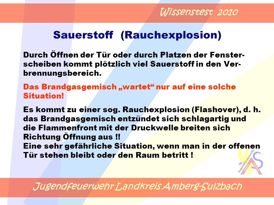 Jugendfeuerwehr Landkreis Amberg-Sulzbach Wissenstest 2010 Sauerstoff (Rauchexplosion) Durch Öffnen der Tür oder durch Platzen der Fenster- scheiben kommt plötzlich viel Sauerstoff in den Ver- brennungsbereich.