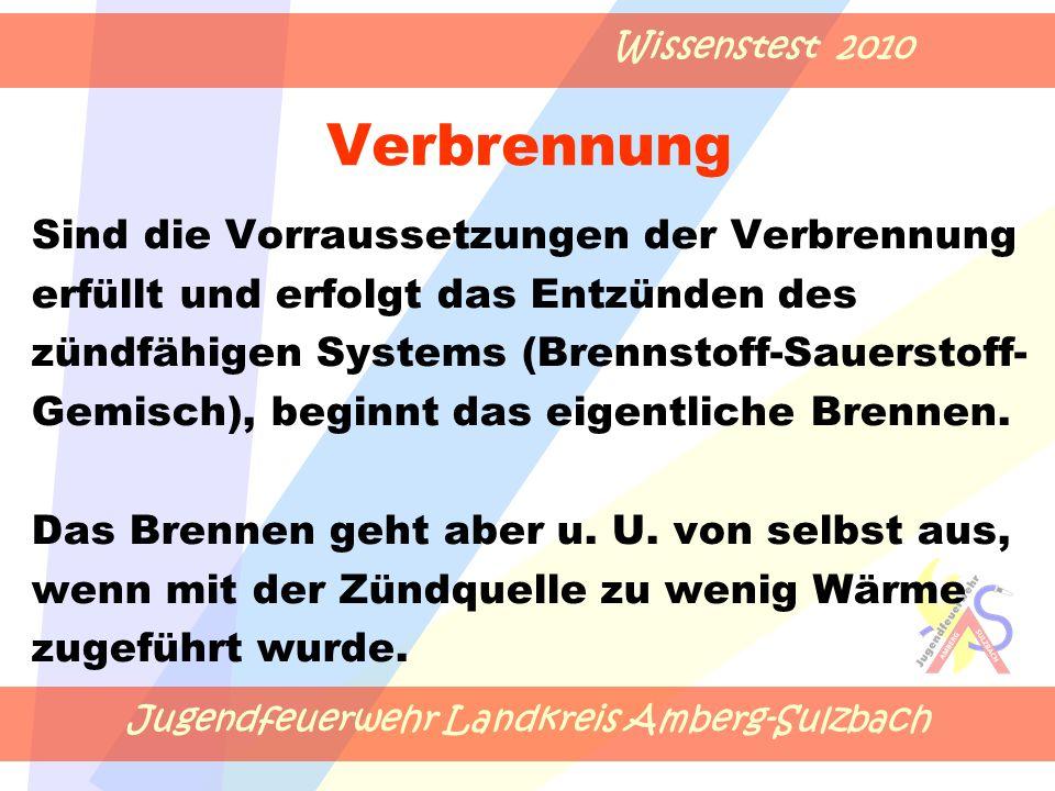 Jugendfeuerwehr Landkreis Amberg-Sulzbach Wissenstest 2010 Verbrennung Sind die Vorraussetzungen der Verbrennung erfüllt und erfolgt das Entzünden des zündfähigen Systems (Brennstoff-Sauerstoff- Gemisch), beginnt das eigentliche Brennen.