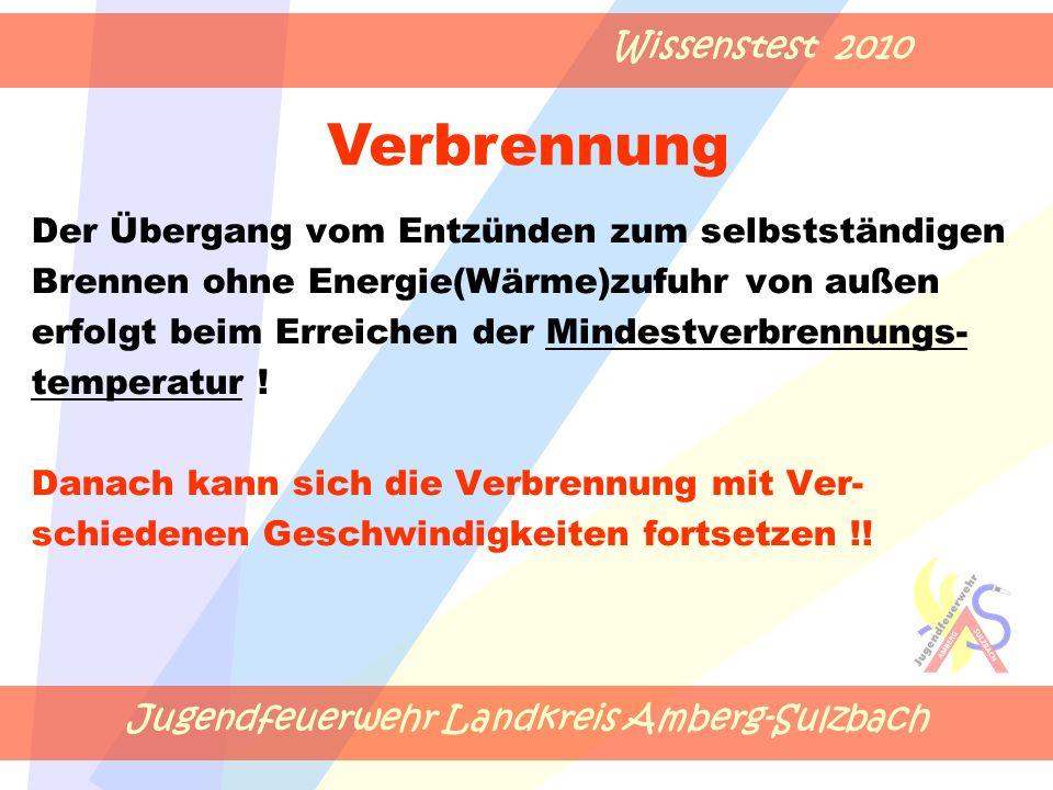 Jugendfeuerwehr Landkreis Amberg-Sulzbach Wissenstest 2010 Der Übergang vom Entzünden zum selbstständigen Brennen ohne Energie(Wärme)zufuhr von außen erfolgt beim Erreichen der Mindestverbrennungs- temperatur .