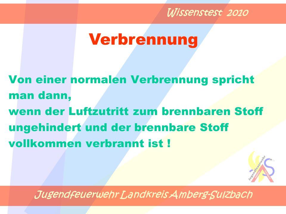 Jugendfeuerwehr Landkreis Amberg-Sulzbach Wissenstest 2010 Von einer normalen Verbrennung spricht man dann, wenn der Luftzutritt zum brennbaren Stoff ungehindert und der brennbare Stoff vollkommen verbrannt ist .