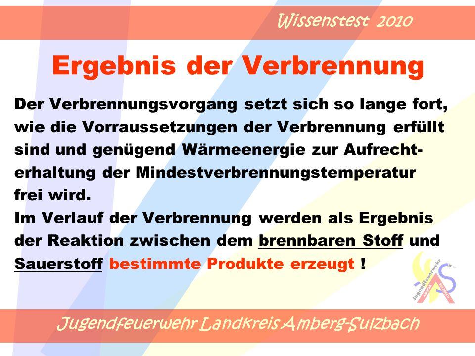 Jugendfeuerwehr Landkreis Amberg-Sulzbach Wissenstest 2010 Ergebnis der Verbrennung Der Verbrennungsvorgang setzt sich so lange fort, wie die Vorraussetzungen der Verbrennung erfüllt sind und genügend Wärmeenergie zur Aufrecht- erhaltung der Mindestverbrennungstemperatur frei wird.