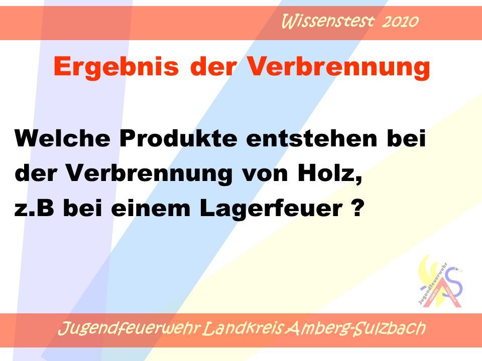 Jugendfeuerwehr Landkreis Amberg-Sulzbach Wissenstest 2010 Welche Produkte entstehen bei der Verbrennung von Holz, z.B bei einem Lagerfeuer .