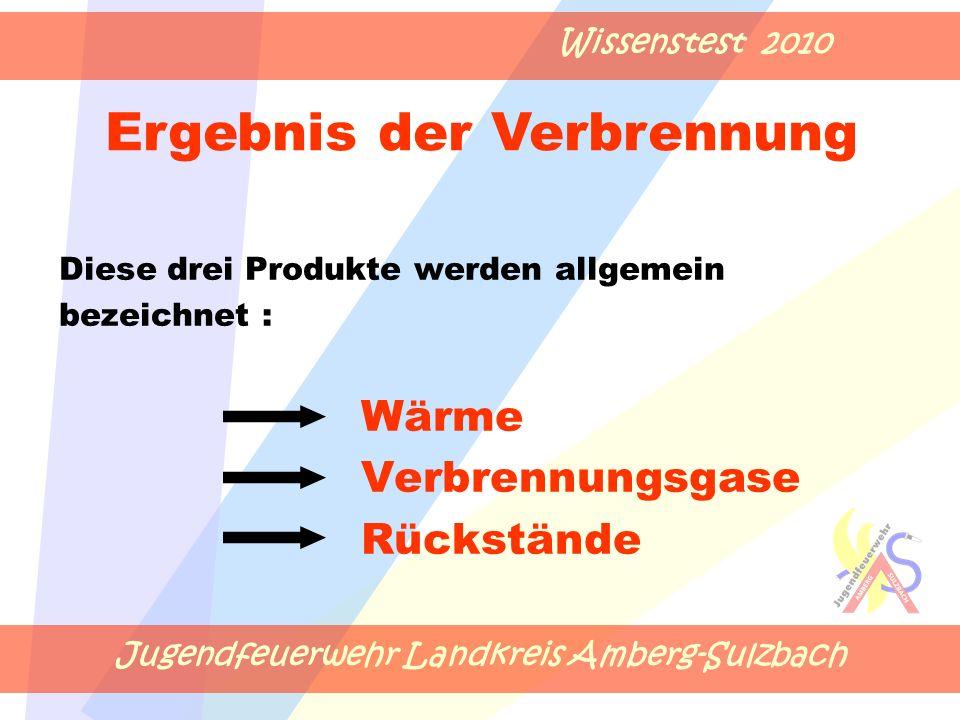 Jugendfeuerwehr Landkreis Amberg-Sulzbach Wissenstest 2010 Diese drei Produkte werden allgemein bezeichnet : Wärme Verbrennungsgase Rückstände Ergebnis der Verbrennung