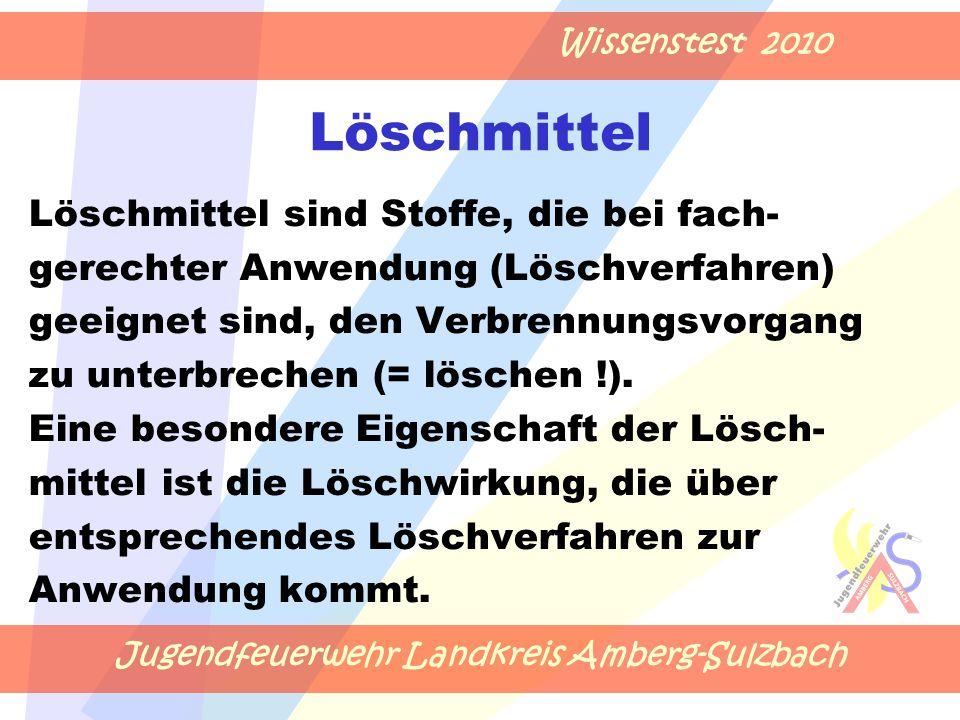 Jugendfeuerwehr Landkreis Amberg-Sulzbach Wissenstest 2010 Löschmittel Löschmittel sind Stoffe, die bei fach- gerechter Anwendung (Löschverfahren) geeignet sind, den Verbrennungsvorgang zu unterbrechen (= löschen !).