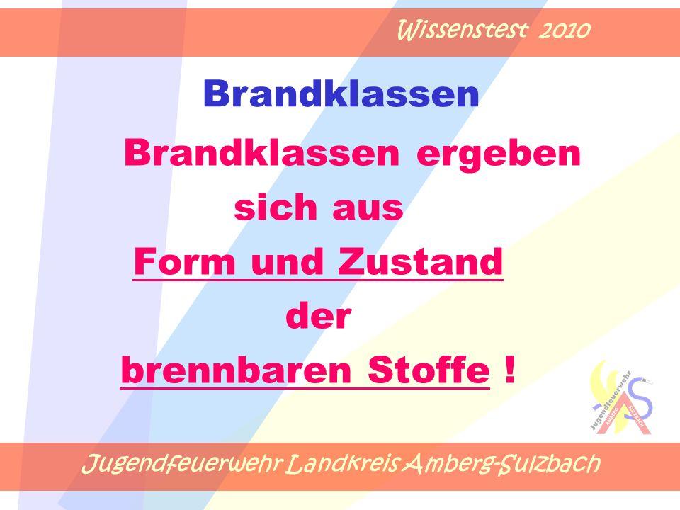 Jugendfeuerwehr Landkreis Amberg-Sulzbach Wissenstest 2010 Brandklassen ergeben sich aus Form und Zustand der brennbaren Stoffe .