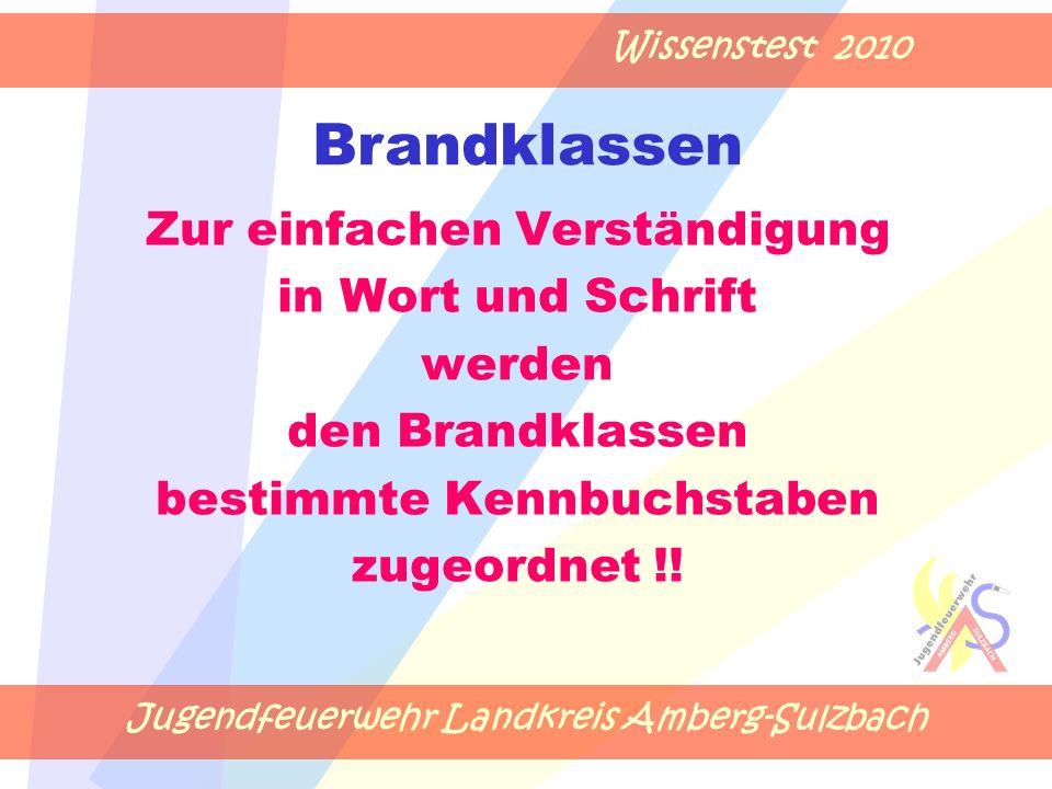 Jugendfeuerwehr Landkreis Amberg-Sulzbach Wissenstest 2010 Zur einfachen Verständigung in Wort und Schrift werden den Brandklassen bestimmte Kennbuchstaben zugeordnet !.