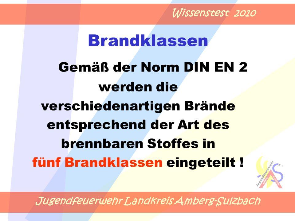 Jugendfeuerwehr Landkreis Amberg-Sulzbach Wissenstest 2010 Gemäß der Norm DIN EN 2 werden die verschiedenartigen Brände entsprechend der Art des brennbaren Stoffes in fünf Brandklassen eingeteilt .