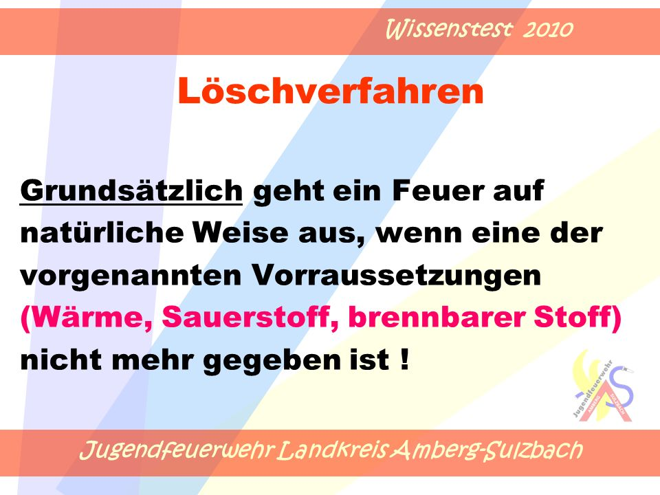 Jugendfeuerwehr Landkreis Amberg-Sulzbach Wissenstest 2010 Löschverfahren Grundsätzlich geht ein Feuer auf natürliche Weise aus, wenn eine der vorgenannten Vorraussetzungen (Wärme, Sauerstoff, brennbarer Stoff) nicht mehr gegeben ist !