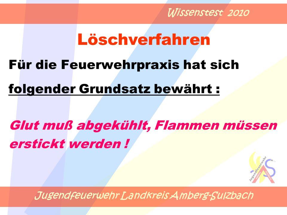 Jugendfeuerwehr Landkreis Amberg-Sulzbach Wissenstest 2010 Für die Feuerwehrpraxis hat sich folgender Grundsatz bewährt : Glut muß abgekühlt, Flammen müssen erstickt werden .