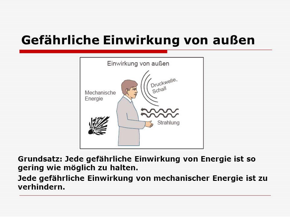 Gefährliche Einwirkung von außen Grundsatz: Jede gefährliche Einwirkung von Energie ist so gering wie möglich zu halten. Jede gefährliche Einwirkung v